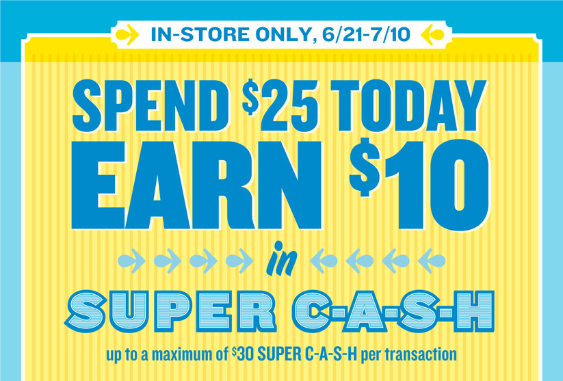 IN-STORE ONLY, 6/21-7/10 | SPEND $25 TODAY EARN $10 in SUPER C-A-S-H up to a maximum of $30 SUPER C-A-S-H per transaction