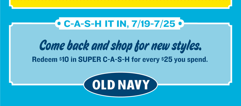 C_A_S_H IT IN, 7/19-7/25 | Come back and shop for new styles. Redeem $10 in SUPER C-A-S-H for every $25 you spend. | OLD NAVY