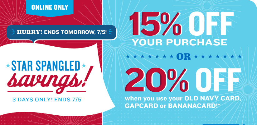 Online Only | Hurry! Ends tomorrow, 7/5! Star Spangled Savings! 3 Days Only! Ends 7/5 | 15% off Your Purchase or 20% Off when you use your Old Navy, GapCard, or BananaCard!