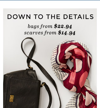 DOWN TO THE DETAILS   bags from $22.94   scarves from $14.94