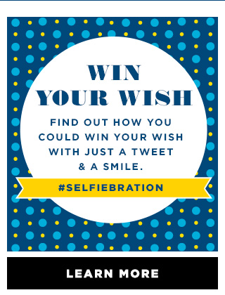 WIN YOUR WISH   FIND OUT HOW YOU COULD WIN YOUR WISH WITH JUST A TWEET & A SMILE.   #SELFIEBRATION   LEARN MORE