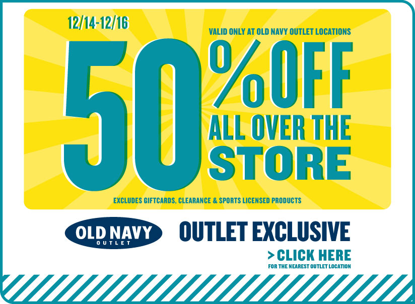 12/14–12/16 | 50% OFF ALL OVER THE STORE | VALID ONLY AT OLD NAVY OUTLET LOCATIONS | OUTLET EXCLUSIVE | CLICK HERE FOR THE NEAREST LOCATION