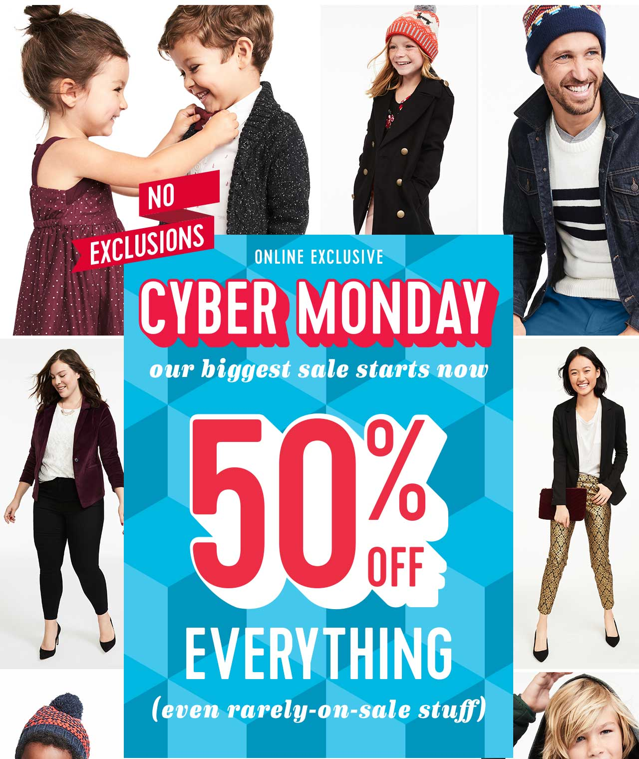 NO EXCLUSIONS | ONLINE EXCLUSIVE | CYBER MONDAY our biggest sale starts now | 50% OFF EVERYTHING