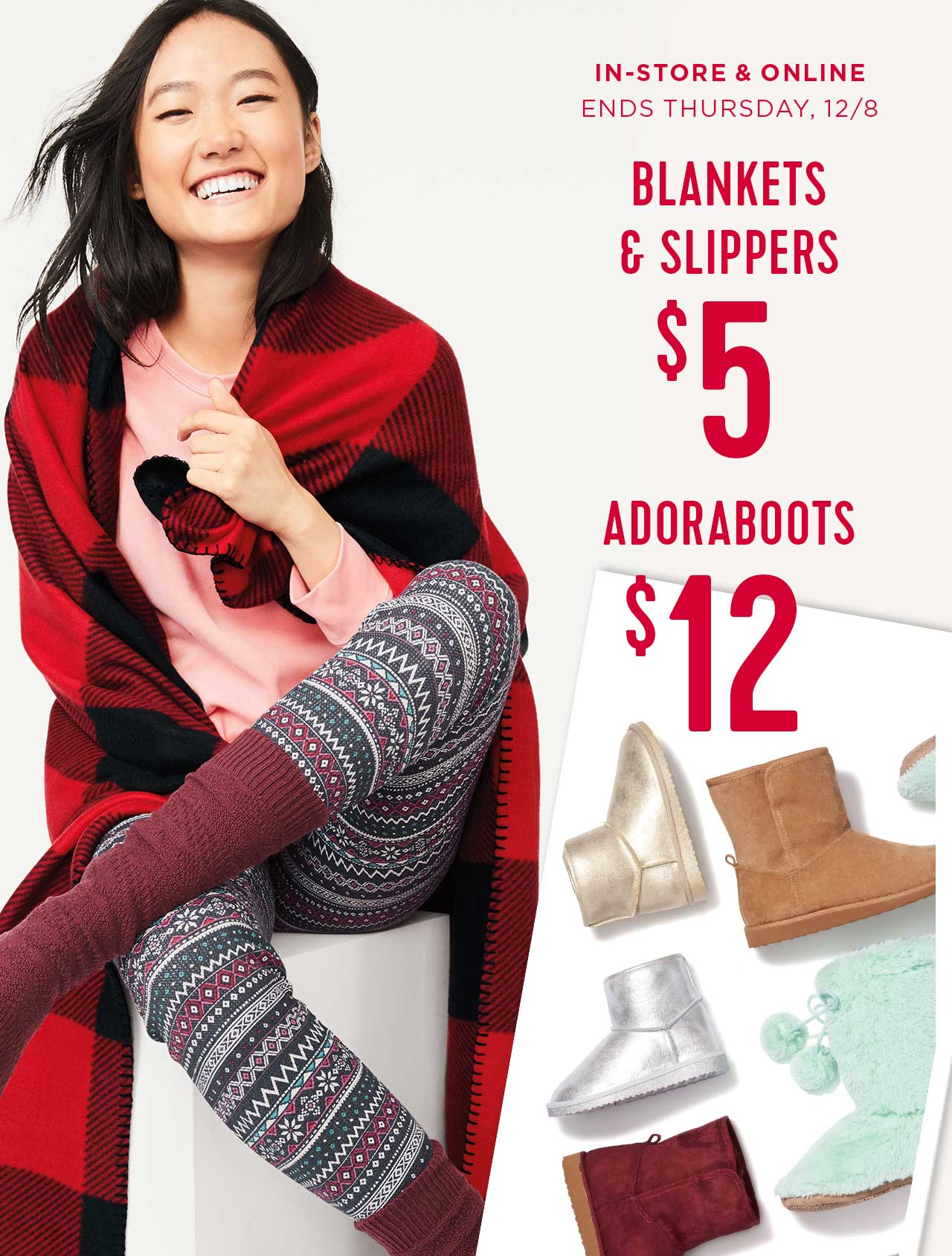 IN-STORE & ONLINE ENDS THURSDAY, 12/8 | BLANKETS & SLIPPERS $5 | ADORABOOTS $12