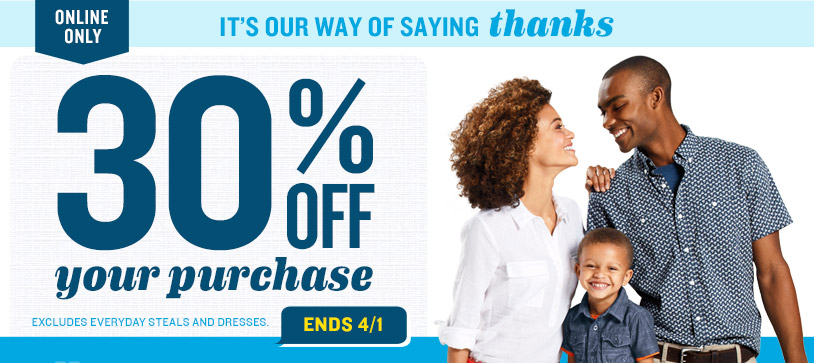 ONLINE ONLY   IT'S OUR WAY OF SAYING thanks   30% OFF your purchase   EXCLUDES EVERYDAY STEALS AND DRESSES. ENDS 4/1