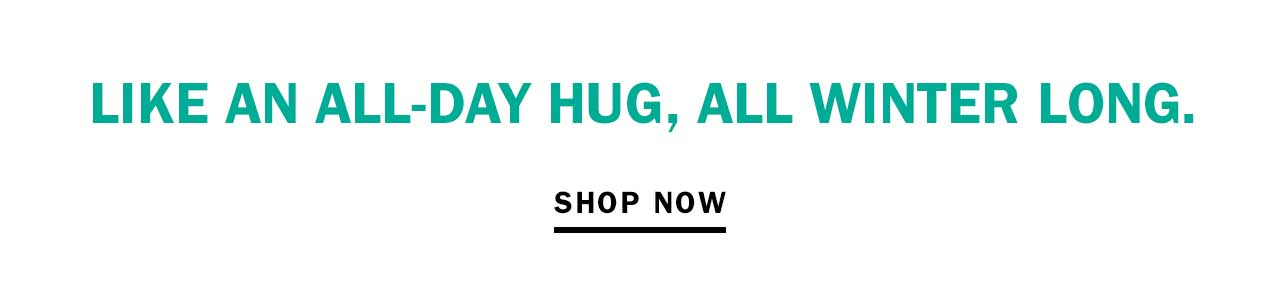 Like an all-day hug, all winter long.