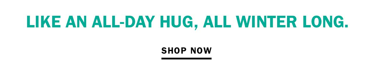 LIKE AN ALL-DAY HUG, ALL WINTER LONG.