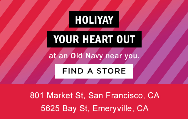HOLIYAY YOUR HEART OUT At an Old Navy near you. | FIND A STORE | 801 Market St, San Francisco, CA  5625 Bay St, Emeryville, CA